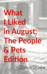 What I Liked in August: Pets and People Edition