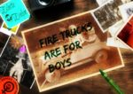 Fire Trucks are for Boys
