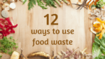 12 Ways to Use Food Waste and Save Money